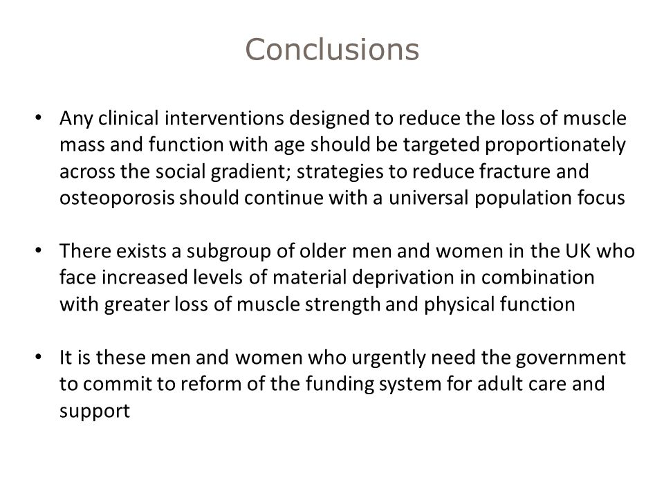 Any clinical interventions designed to reduce the loss of muscle mass and function with age should be targeted proportionately across the social gradient; strategies to reduce fracture and osteoporosis should continue with a universal population focus There exists a subgroup of older men and women in the UK who face increased levels of material deprivation in combination with greater loss of muscle strength and physical function It is these men and women who urgently need the government to commit to reform of the funding system for adult care and support Conclusions