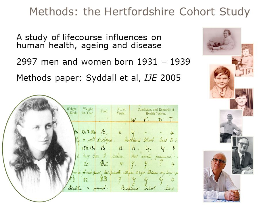 A study of lifecourse influences on human health, ageing and disease 2997 men and women born 1931 – 1939 Methods paper: Syddall et al, IJE 2005 Methods: the Hertfordshire Cohort Study