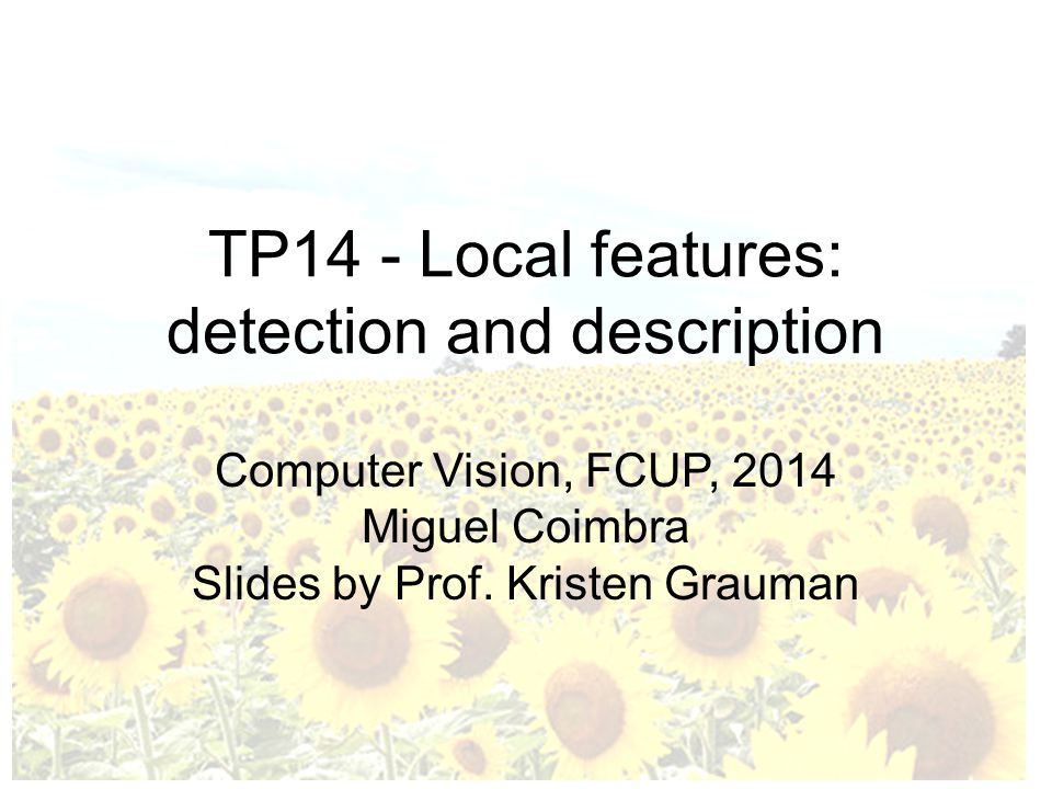TP14 - Local features: detection and description Computer Vision, FCUP, 2014 Miguel Coimbra Slides by Prof.