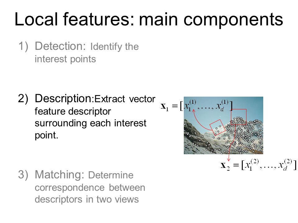 Local features: main components 1)Detection: Identify the interest points 2)Description :Extract vector feature descriptor surrounding each interest point.