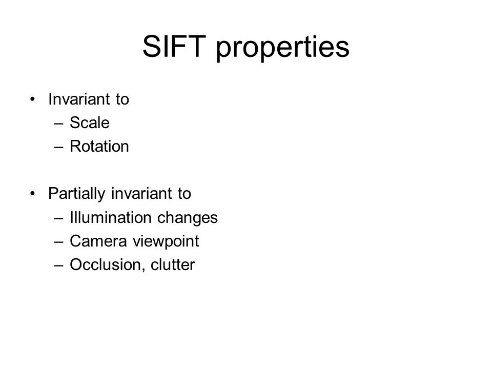 SIFT properties Invariant to –Scale –Rotation Partially invariant to –Illumination changes –Camera viewpoint –Occlusion, clutter