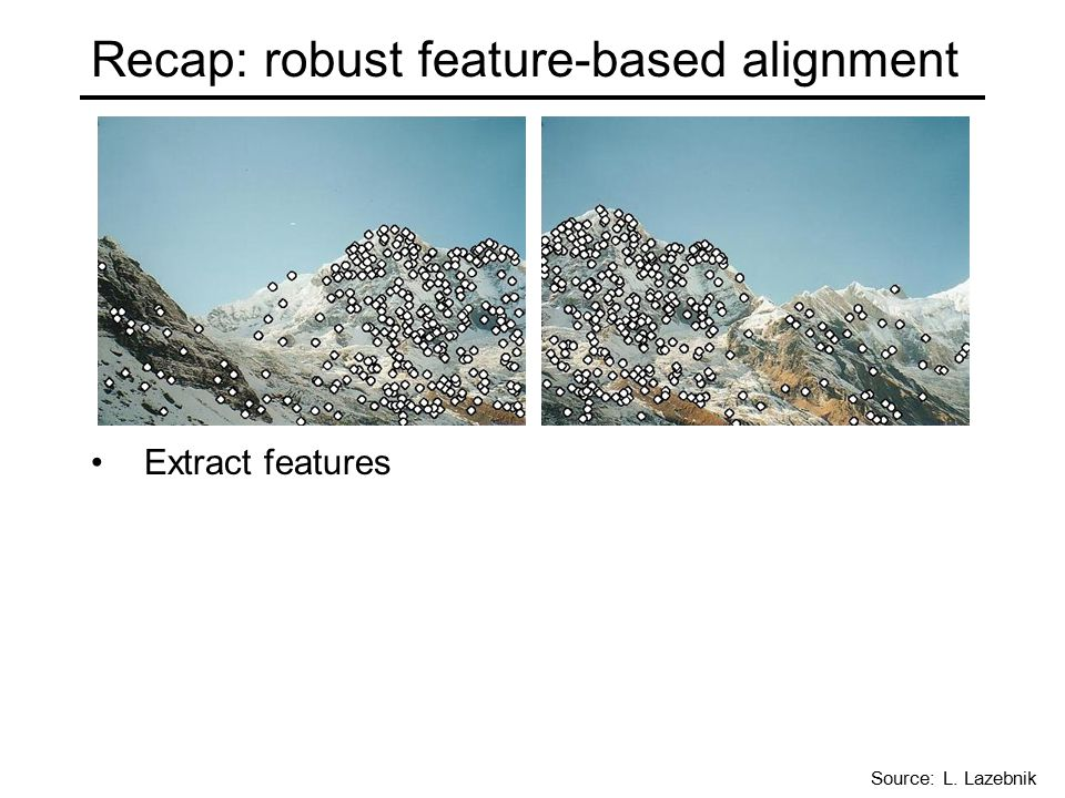 Recap: robust feature-based alignment Extract features Source: L. Lazebnik