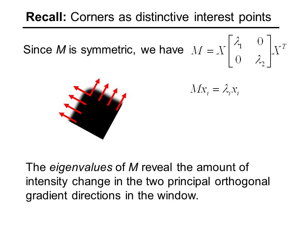 Since M is symmetric, we have The eigenvalues of M reveal the amount of intensity change in the two principal orthogonal gradient directions in the window.