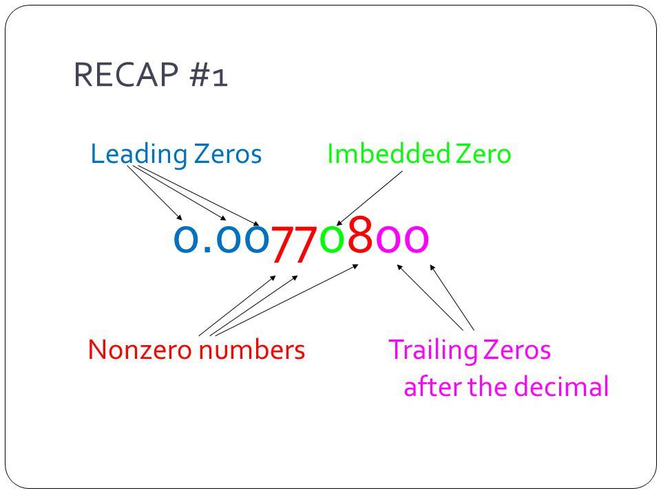 RECAP #1 Leading Zeros Imbedded Zero 0.00770800 Nonzero numbers Trailing Zeros after the decimal