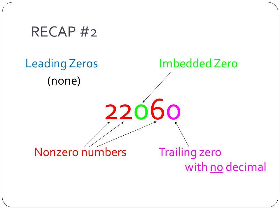 RECAP #2 Leading Zeros Imbedded Zero (none) 22060 Nonzero numbers Trailing zero with no decimal