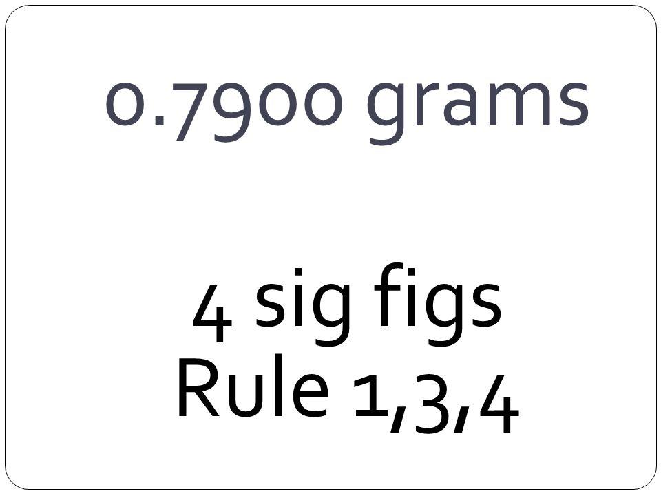 0.7900 grams 4 sig figs Rule 1,3,4