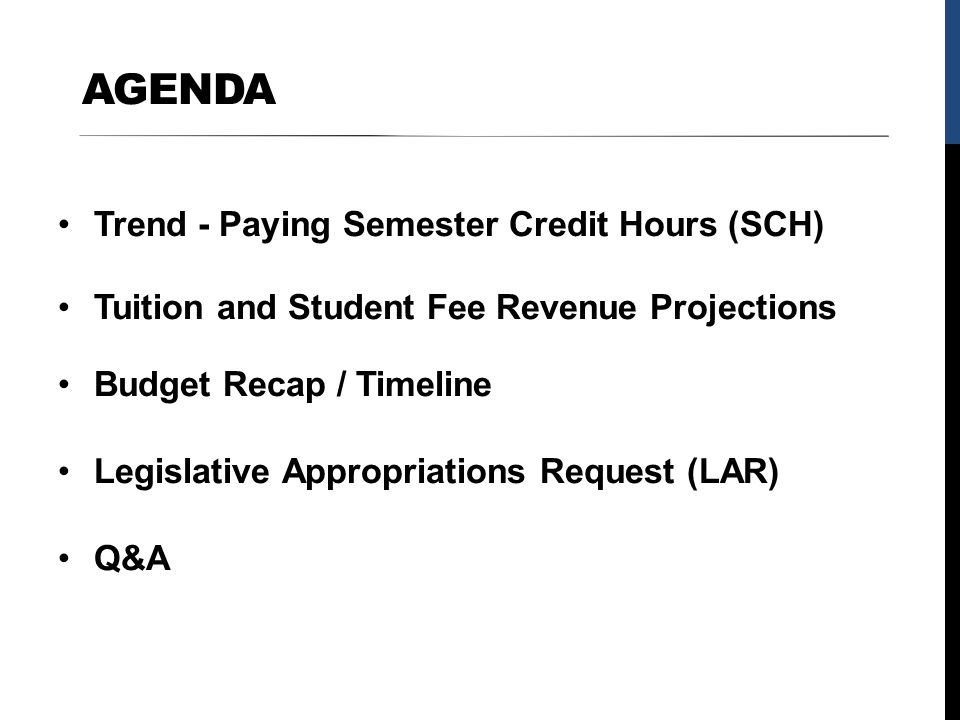 AGENDA Trend - Paying Semester Credit Hours (SCH) Tuition and Student Fee Revenue Projections Budget Recap / Timeline Legislative Appropriations Reque