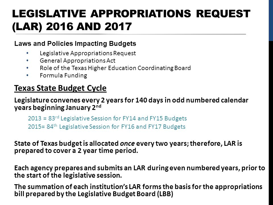 LEGISLATIVE APPROPRIATIONS REQUEST (LAR) 2016 AND 2017 Laws and Policies Impacting Budgets Legislative Appropriations Request General Appropriations Act Role of the Texas Higher Education Coordinating Board Formula Funding Texas State Budget Cycle Legislature convenes every 2 years for 140 days in odd numbered calendar years beginning January 2 nd 2013 = 83 rd Legislative Session for FY14 and FY15 Budgets 2015= 84 th Legislative Session for FY16 and FY17 Budgets State of Texas budget is allocated once every two years; therefore, LAR is prepared to cover a 2 year time period.