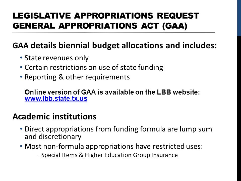 LEGISLATIVE APPROPRIATIONS REQUEST GENERAL APPROPRIATIONS ACT (GAA) GAA details biennial budget allocations and includes: State revenues only Certain restrictions on use of state funding Reporting & other requirements Online version of GAA is available on the LBB website: www.lbb.state.tx.us www.lbb.state.tx.us Academic institutions Direct appropriations from funding formula are lump sum and discretionary Most non-formula appropriations have restricted uses: – Special Items & Higher Education Group Insurance