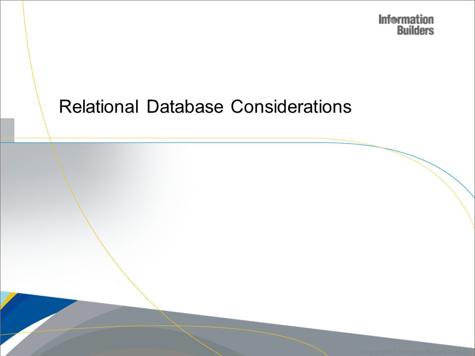 55 Copyright 2007, Information Builders. Slide 55 Relational Database Considerations