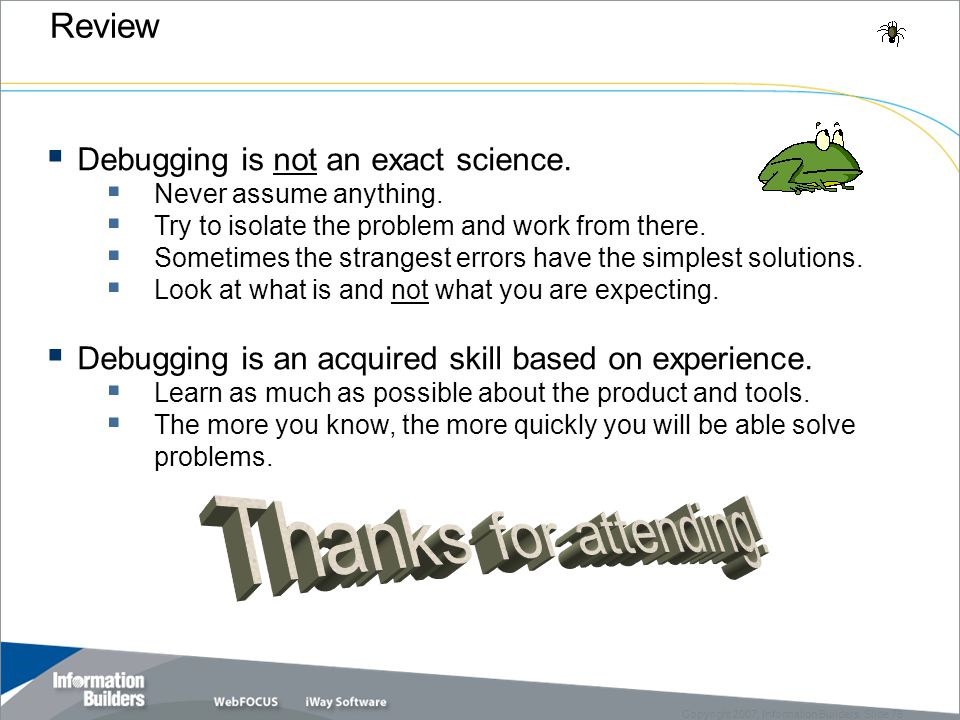 Copyright 2007, Information Builders. Slide 76  Debugging is not an exact science.