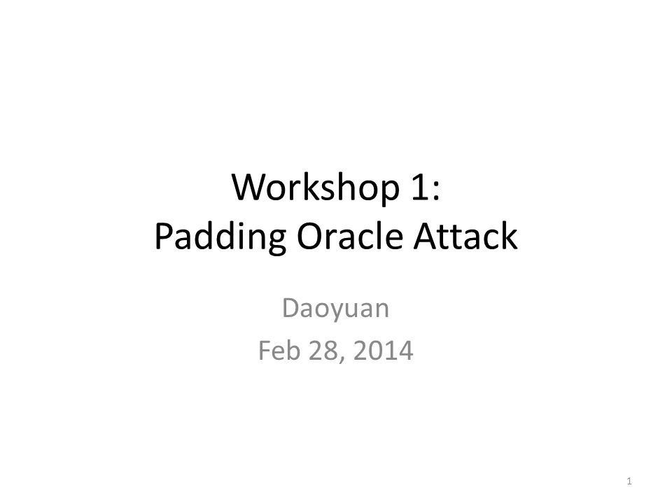 Workshop 1: Padding Oracle Attack Daoyuan Feb 28, 2014 1