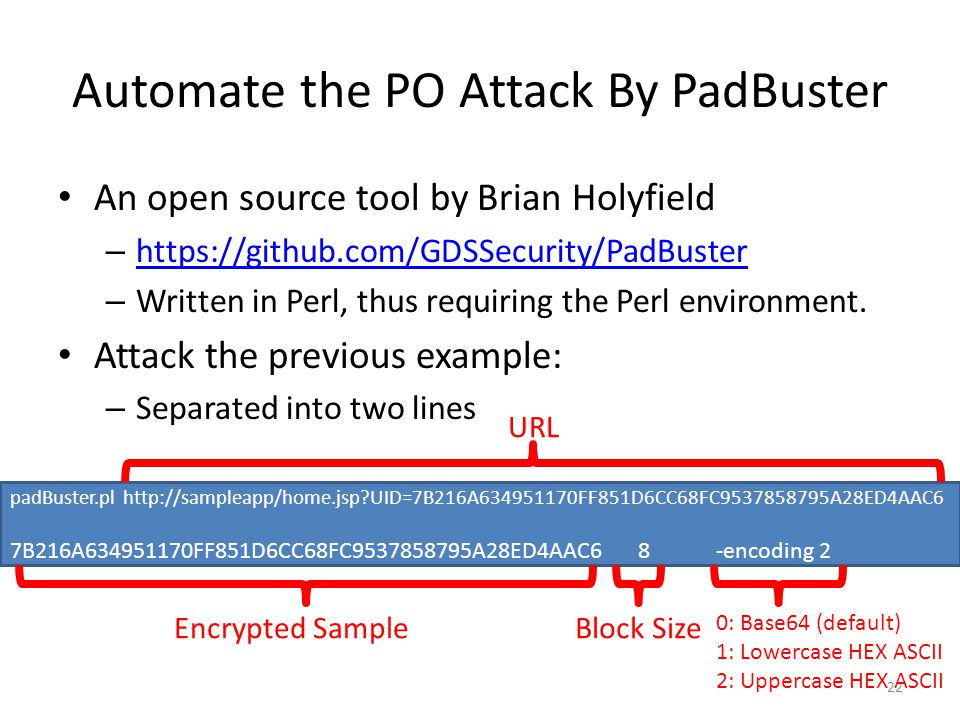 Automate the PO Attack By PadBuster An open source tool by Brian Holyfield – https://github.com/GDSSecurity/PadBuster https://github.com/GDSSecurity/PadBuster – Written in Perl, thus requiring the Perl environment.