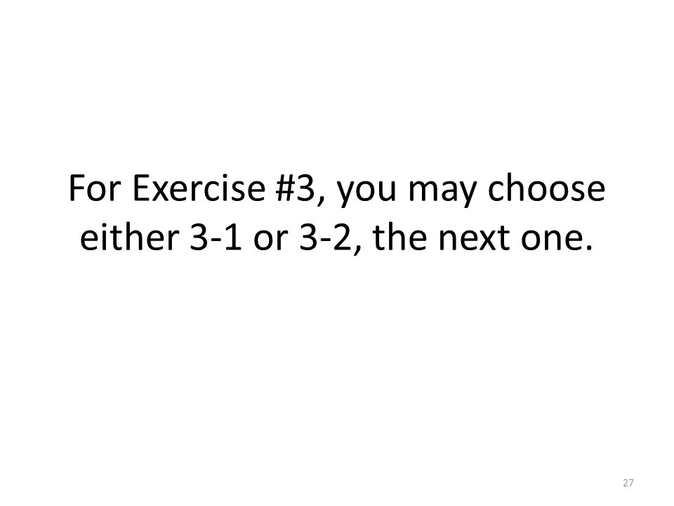 For Exercise #3, you may choose either 3-1 or 3-2, the next one. 27
