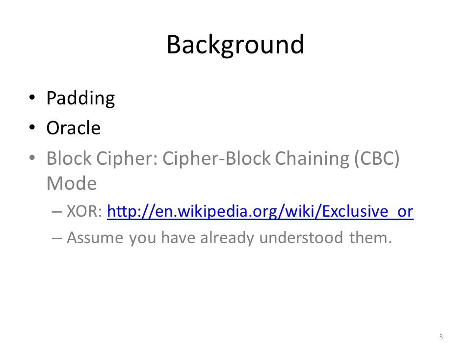 Background Padding Oracle Block Cipher: Cipher-Block Chaining (CBC) Mode – XOR: http://en.wikipedia.org/wiki/Exclusive_orhttp://en.wikipedia.org/wiki/Exclusive_or – Assume you have already understood them.