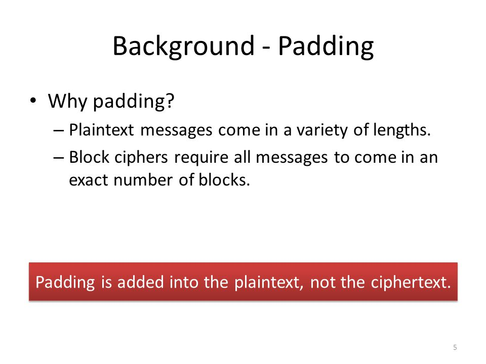 Background - Padding Why padding. – Plaintext messages come in a variety of lengths.