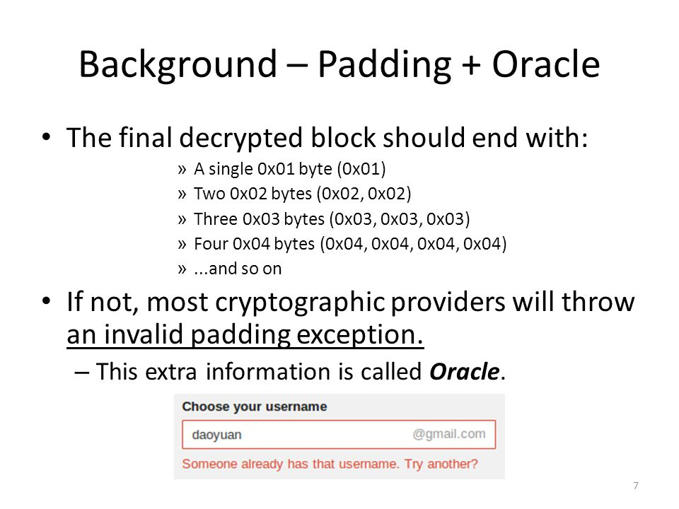 Background – Padding + Oracle The final decrypted block should end with: » A single 0x01 byte (0x01) » Two 0x02 bytes (0x02, 0x02) » Three 0x03 bytes (0x03, 0x03, 0x03) » Four 0x04 bytes (0x04, 0x04, 0x04, 0x04) »...and so on If not, most cryptographic providers will throw an invalid padding exception.