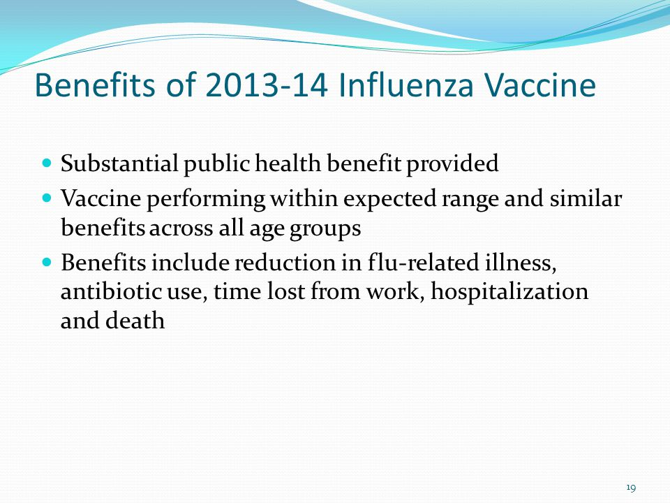Benefits of 2013-14 Influenza Vaccine Substantial public health benefit provided Vaccine performing within expected range and similar benefits across all age groups Benefits include reduction in flu-related illness, antibiotic use, time lost from work, hospitalization and death 19