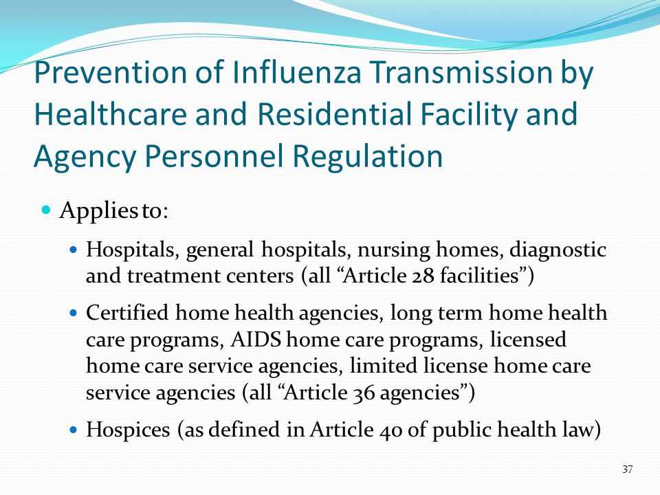 Prevention of Influenza Transmission by Healthcare and Residential Facility and Agency Personnel Regulation Applies to: Hospitals, general hospitals, nursing homes, diagnostic and treatment centers (all Article 28 facilities ) Certified home health agencies, long term home health care programs, AIDS home care programs, licensed home care service agencies, limited license home care service agencies (all Article 36 agencies ) Hospices (as defined in Article 40 of public health law) 37