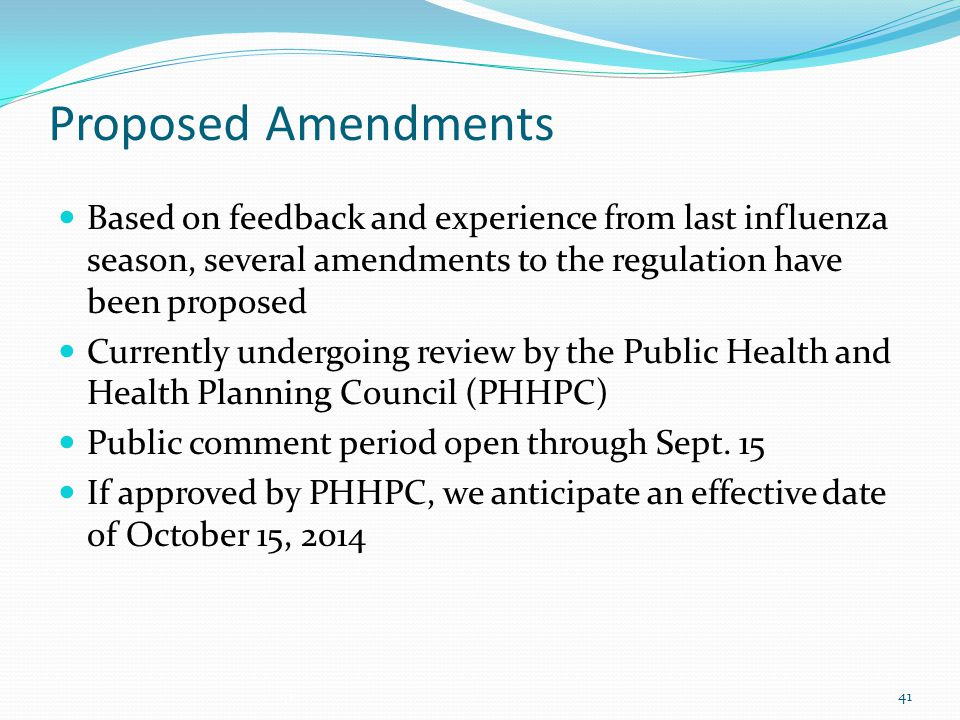 Proposed Amendments Based on feedback and experience from last influenza season, several amendments to the regulation have been proposed Currently undergoing review by the Public Health and Health Planning Council (PHHPC) Public comment period open through Sept.