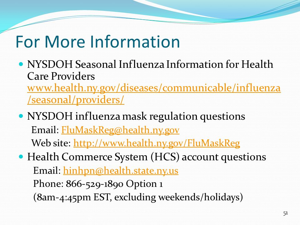 For More Information NYSDOH Seasonal Influenza Information for Health Care Providers www.health.ny.gov/diseases/communicable/influenza /seasonal/providers/ www.health.ny.gov/diseases/communicable/influenza /seasonal/providers/ NYSDOH influenza mask regulation questions Email: FluMaskReg@health.ny.govFluMaskReg@health.ny.gov Web site: http://www.health.ny.gov/FluMaskReghttp://www.health.ny.gov/FluMaskReg Health Commerce System (HCS) account questions Email: hinhpn@health.state.ny.ushinhpn@health.state.ny.us Phone: 866-529-1890 Option 1 (8am-4:45pm EST, excluding weekends/holidays) 51