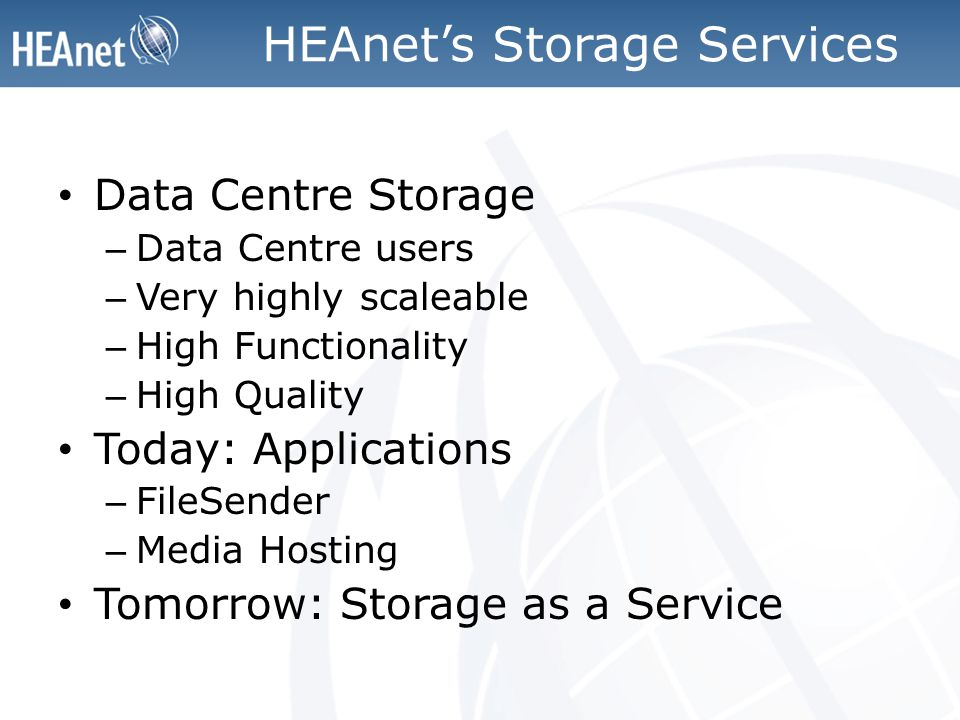 HEAnet's Storage Services Data Centre Storage – Data Centre users – Very highly scaleable – High Functionality – High Quality Today: Applications – FileSender – Media Hosting Tomorrow: Storage as a Service