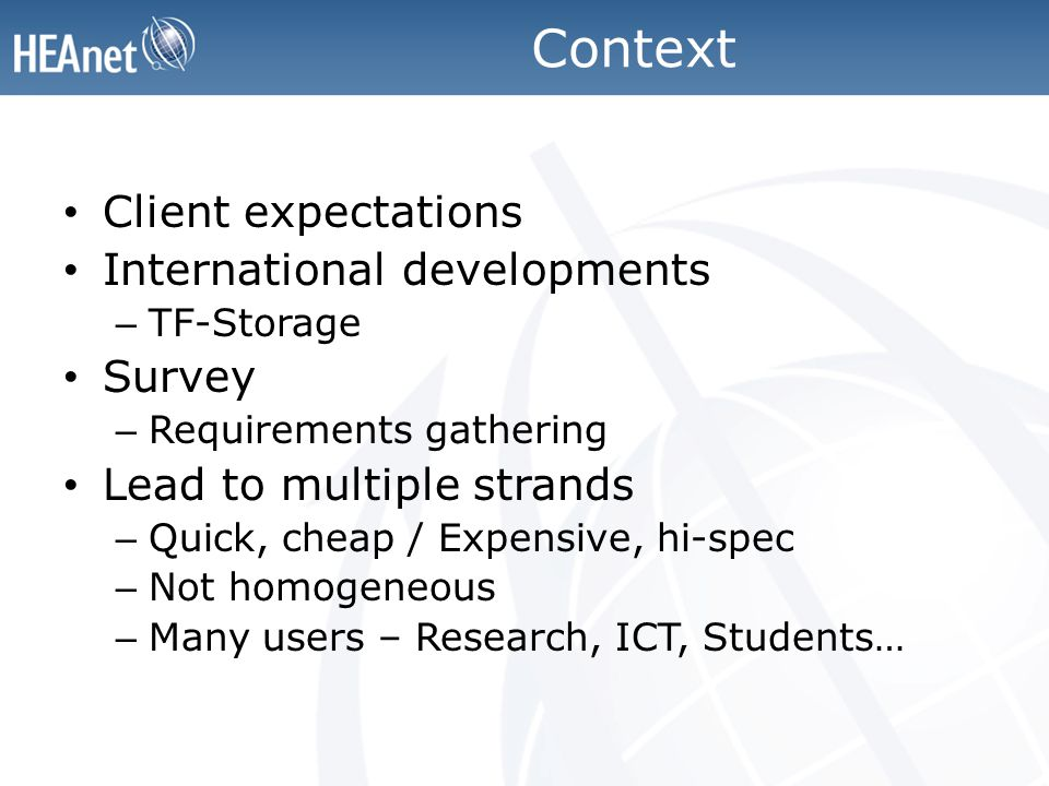 Context Client expectations International developments – TF-Storage Survey – Requirements gathering Lead to multiple strands – Quick, cheap / Expensive, hi-spec – Not homogeneous – Many users – Research, ICT, Students…