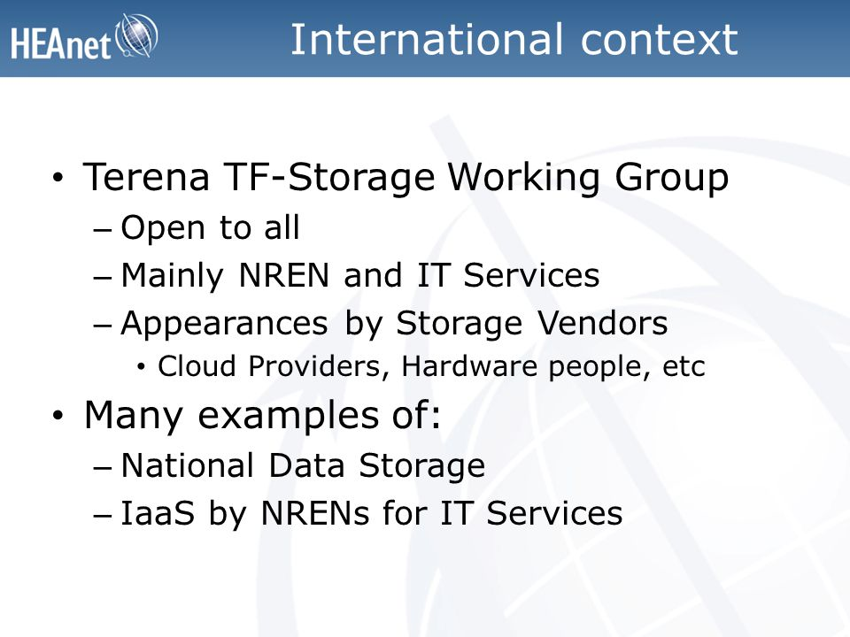 International context Terena TF-Storage Working Group – Open to all – Mainly NREN and IT Services – Appearances by Storage Vendors Cloud Providers, Hardware people, etc Many examples of: – National Data Storage – IaaS by NRENs for IT Services