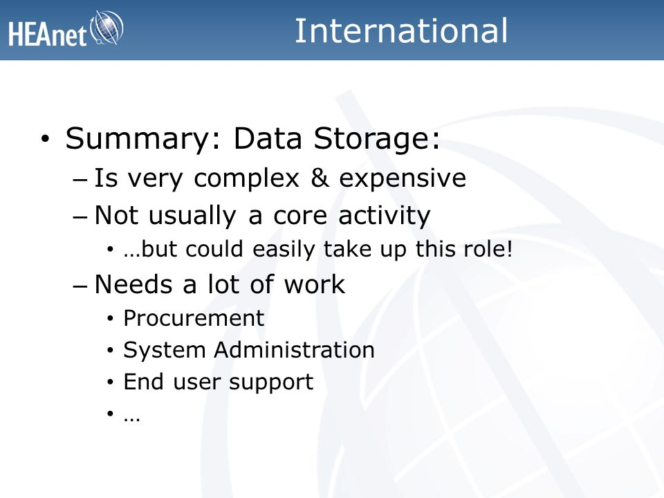 International Summary: Data Storage: – Is very complex & expensive – Not usually a core activity …but could easily take up this role.