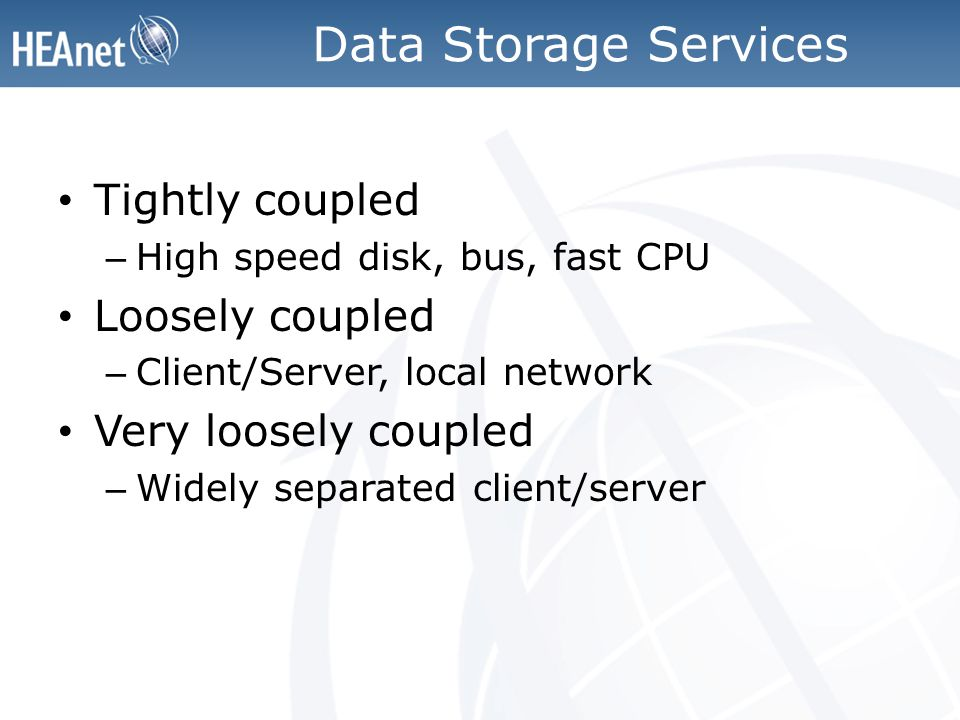 Data Storage Services Tightly coupled – High speed disk, bus, fast CPU Loosely coupled – Client/Server, local network Very loosely coupled – Widely separated client/server