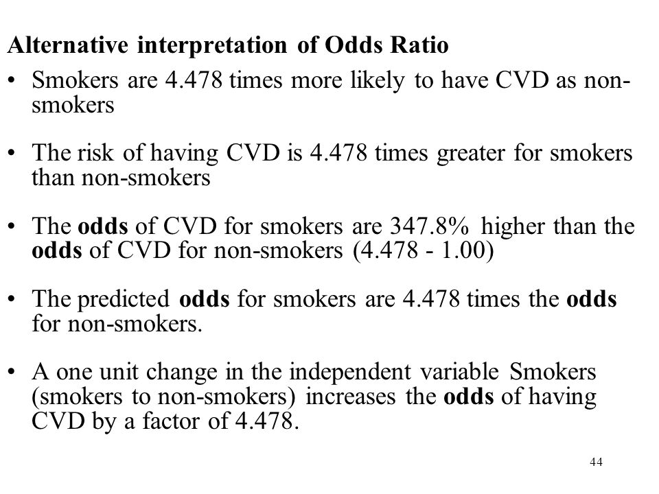 44 Alternative interpretation of Odds Ratio Smokers are 4.478 times more likely to have CVD as non- smokers The risk of having CVD is 4.478 times greater for smokers than non-smokers The odds of CVD for smokers are 347.8% higher than the odds of CVD for non-smokers (4.478 - 1.00) The predicted odds for smokers are 4.478 times the odds for non-smokers.