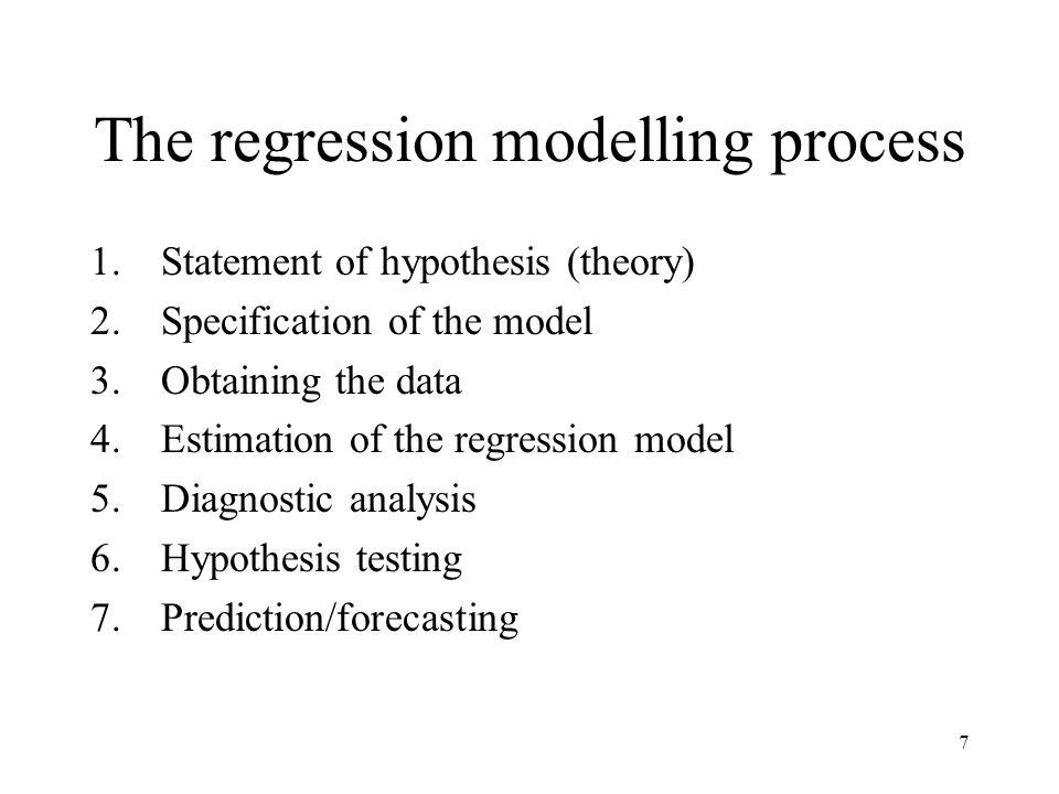 7 The regression modelling process 1.Statement of hypothesis (theory) 2.Specification of the model 3.Obtaining the data 4.Estimation of the regression model 5.Diagnostic analysis 6.Hypothesis testing 7.Prediction/forecasting