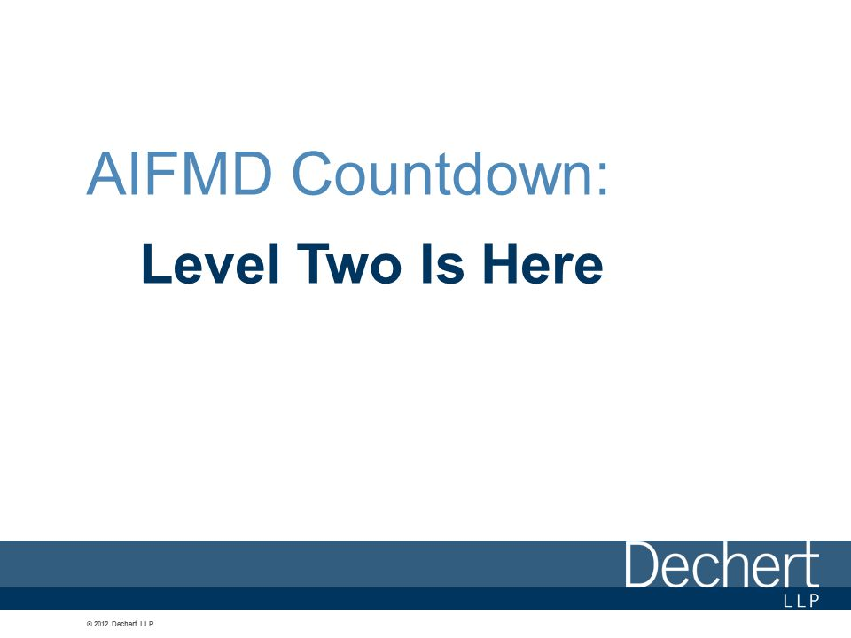 © 2012 Dechert LLP AIFMD Countdown: Level Two Is Here