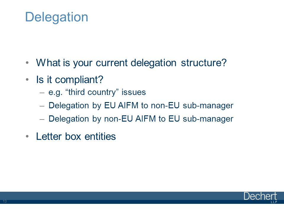 "Delegation What is your current delegation structure? Is it compliant? –e.g. ""third country"" issues –Delegation by EU AIFM to non-EU sub-manager –Dele"