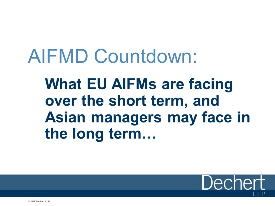 © 2012 Dechert LLP AIFMD Countdown: What EU AIFMs are facing over the short term, and Asian managers may face in the long term…