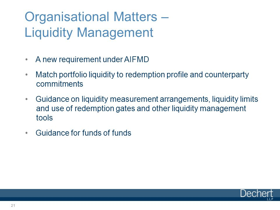 Organisational Matters – Liquidity Management A new requirement under AIFMD Match portfolio liquidity to redemption profile and counterparty commitments Guidance on liquidity measurement arrangements, liquidity limits and use of redemption gates and other liquidity management tools Guidance for funds of funds 21