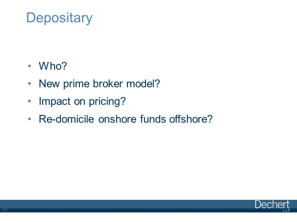 Depositary Who? New prime broker model? Impact on pricing? Re-domicile onshore funds offshore? 25