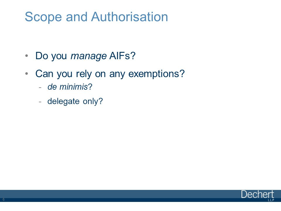 Scope and Authorisation Do you manage AIFs? Can you rely on any exemptions? -de minimis? -delegate only? 6