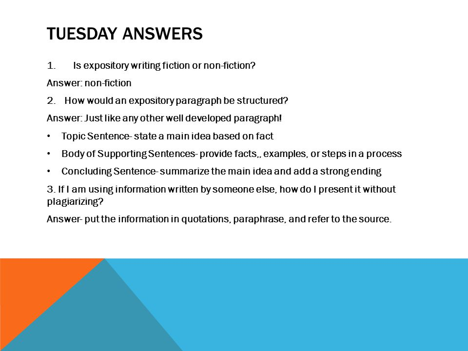 TUESDAY ANSWERS 1.Is expository writing fiction or non-fiction? Answer: non-fiction 2.How would an expository paragraph be structured? Answer: Just li