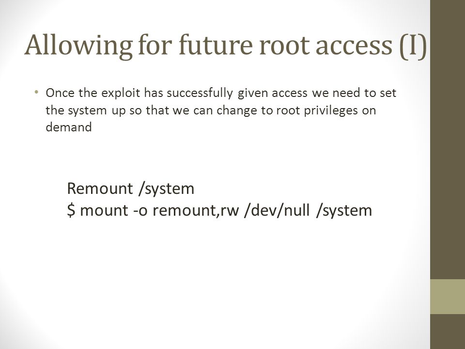 Allowing for future root access (I) Once the exploit has successfully given access we need to set the system up so that we can change to root privileges on demand Remount /system $ mount -o remount,rw /dev/null /system