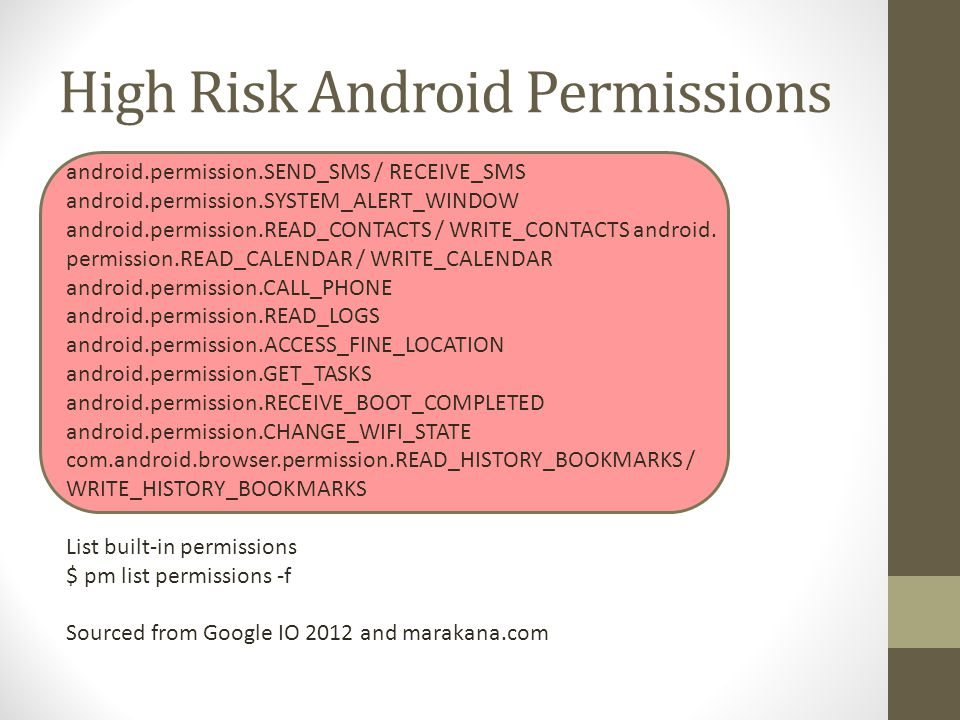 High Risk Android Permissions android.permission.SEND_SMS / RECEIVE_SMS android.permission.SYSTEM_ALERT_WINDOW android.permission.READ_CONTACTS / WRITE_CONTACTS android.