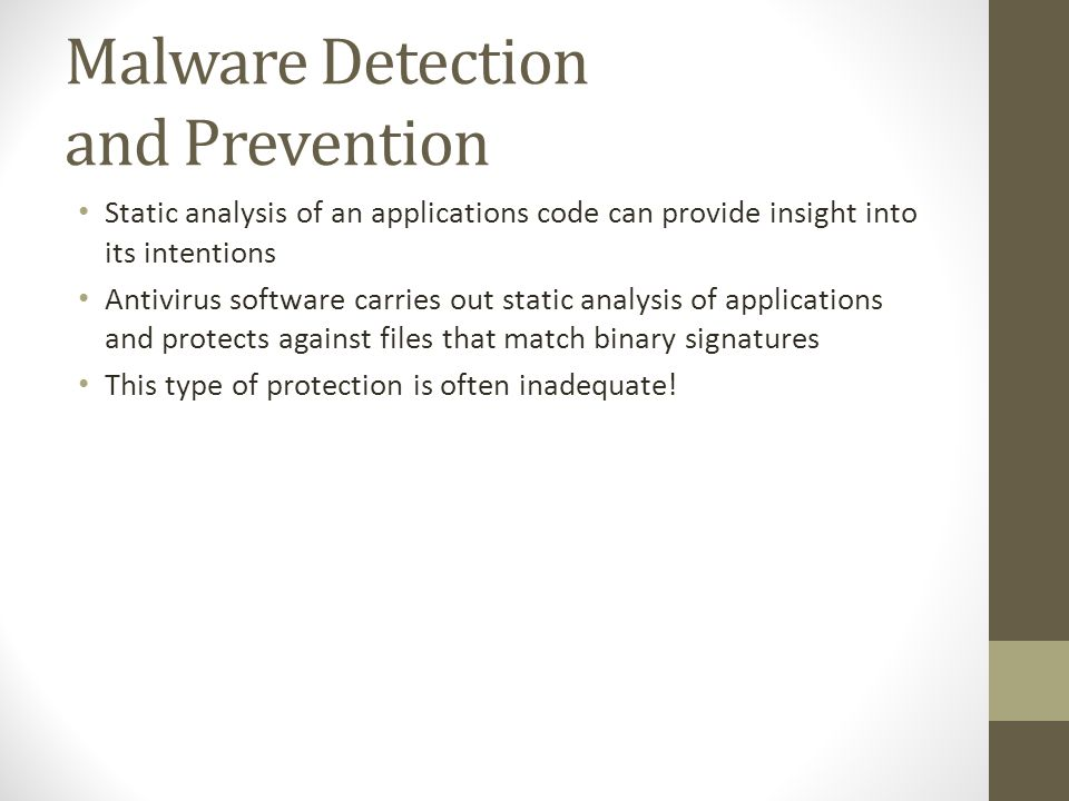 Malware Detection and Prevention Static analysis of an applications code can provide insight into its intentions Antivirus software carries out static analysis of applications and protects against files that match binary signatures This type of protection is often inadequate!