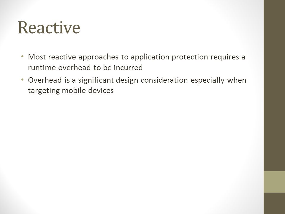 Reactive Most reactive approaches to application protection requires a runtime overhead to be incurred Overhead is a significant design consideration especially when targeting mobile devices
