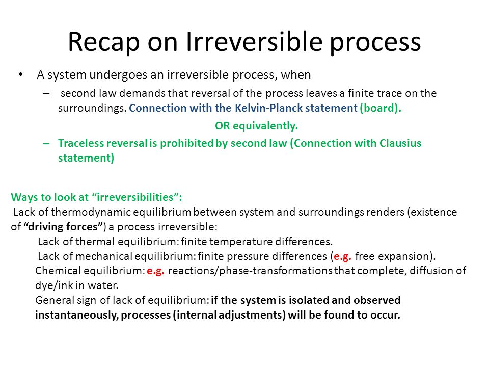 Recap on Irreversible process During an irreversible process, internal currents/fluxes that lead to dissipation are present due to driving forces either between the system and surroundings or between parts of a system.