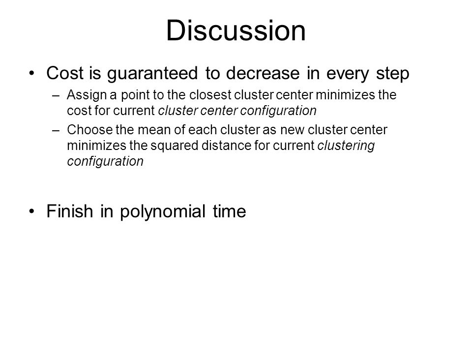 Discussion Cost is guaranteed to decrease in every step –Assign a point to the closest cluster center minimizes the cost for current cluster center configuration –Choose the mean of each cluster as new cluster center minimizes the squared distance for current clustering configuration Finish in polynomial time