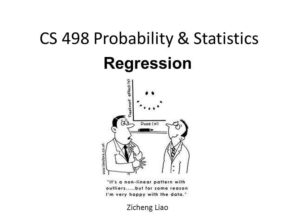 CS 498 Probability & Statistics Regression Zicheng Liao