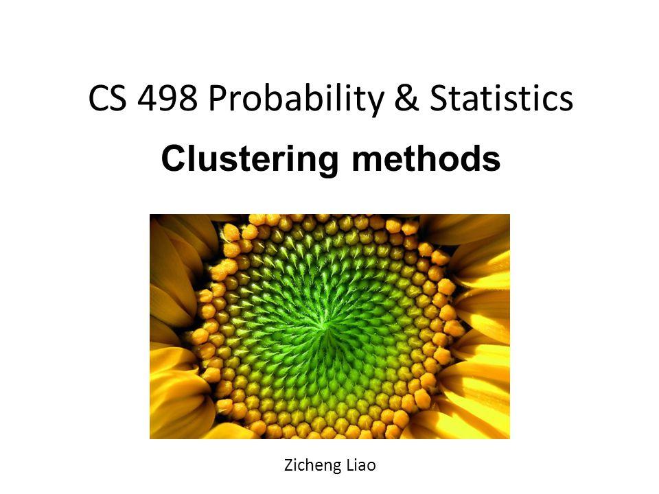 CS 498 Probability & Statistics Clustering methods Zicheng Liao