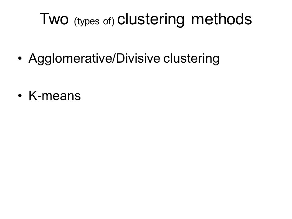 Two (types of) clustering methods Agglomerative/Divisive clustering K-means