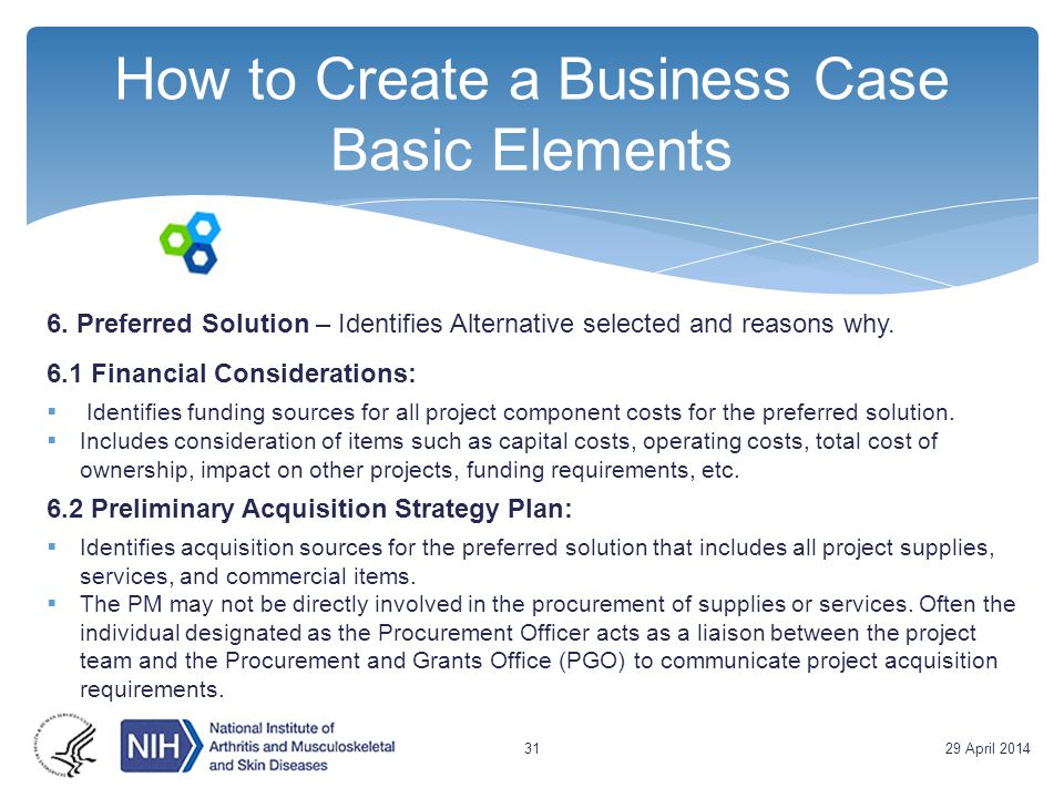 How to Create a Business Case Basic Elements 6. Preferred Solution – Identifies Alternative selected and reasons why. 6.1 Financial Considerations: 