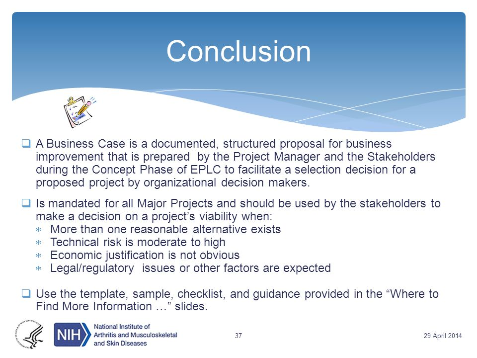 Conclusion  A Business Case is a documented, structured proposal for business improvement that is prepared by the Project Manager and the Stakeholder